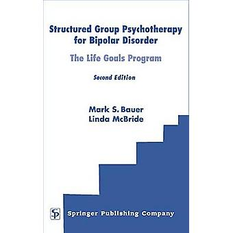 Structured Group Psychotherapy for Bipolar Disorder The Life Goals Program Second Edition by Bauer & Mark S.