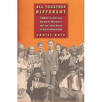 All Together Different Yiddish Socialists Garment Workers and the Labor Roots of Multiculturalism by Katz & Daniel