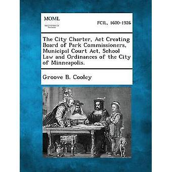 La Charte de ville loi créant le Conseil d'administration du droit de l'école de loi Cour Park commissaires municipaux et aux ordonnances de la ville de Minneapolis. par Cooley & gorge B.