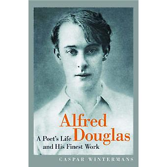 Alfred Douglas - A Poet's Life and His Finest Work by Caspar Winterman