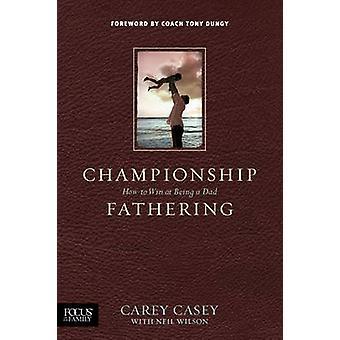 Championship Fathering by Carey Casey - Neil Wilson - Tony Dungy - Ne