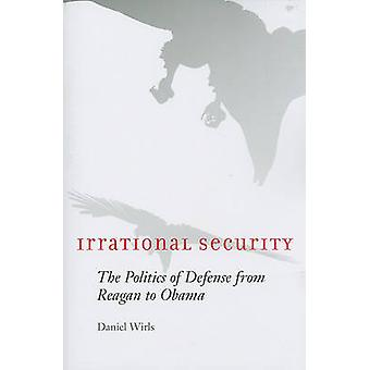 Irrational Security - The Politics of Defense from Reagan to Obama by