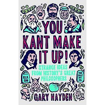 You Kant Make it Up  Strange Ideas from Historys Greatest Philosophers by Gary Hayden