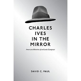 Charles Ives in the Mirror - American Histories of an Iconic Composer