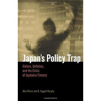 Japan's Policy Trap - Dollars - Deflation - and the Crisis of Japanese