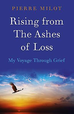 Rising from the Ashes of Loss - My Voyage Through Grief by Pierre Milo
