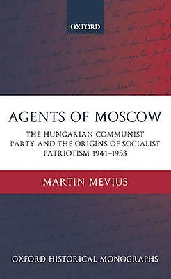 Agents of Moscow The Hungarian Communist Party and the Origins of Socialist Patriotism 19411953 by Mevius & Martin