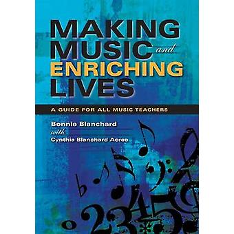Making Music and Enriching Lives A Guide for All Music Teachers by Blanchard & Bonnie