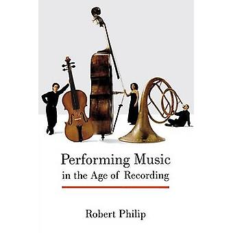 Performing Music in the Age of Recording by Philip & Robert