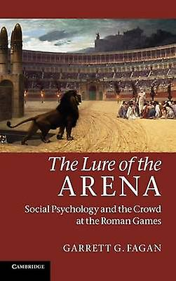 The Lure of the Arena Social Psychology and the Crowd at the Rohomme Games by Fagan & Garrett G.