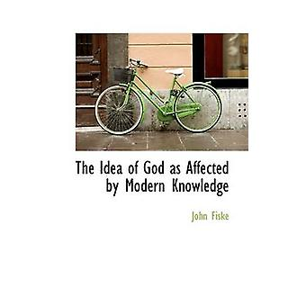 The Idea of God as Affected by Modern Knowledge by Fiske & John