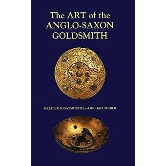 Art of the AngloSaxon Goldsmith Fine Metalwork in AngloSaxon England Its Practice and Practitioners by Coatsworth & Elizabeth