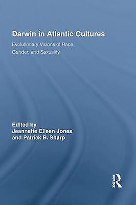 Darwin in Atlantic Cultures  Evolutionary Visions of Race Gender and Sexuality by Jones & Jeannette Eileen