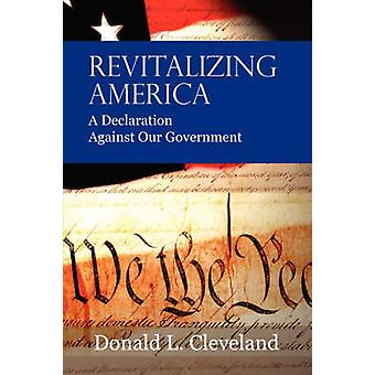 Revitalizing America A Declaration Against Our Government by Cleveland & Donald L.