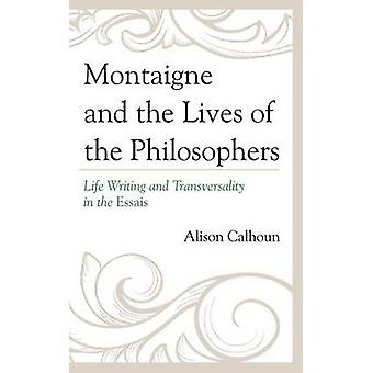 Montaigne and the Lives of the Philosophers Life Writing and Transversality in the Essais by Calhoun & Alison