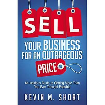 Verkaufen Sie Ihr Geschäft für einen unerhörten Preis: Ein Insider-Leitfaden, um mehr als Sie Ever Thought möglich zu bekommen