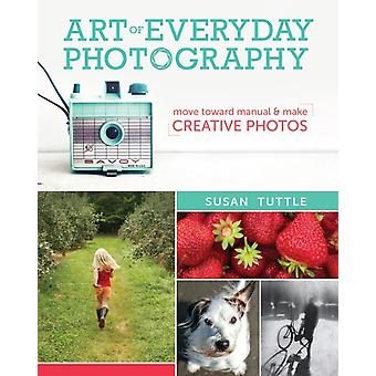 Art of Everyday Photography: Move toward manual and make creative photos (Paperback) by Tuttle Susan