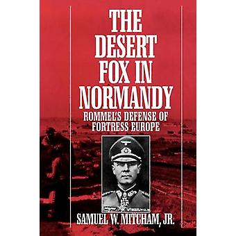 The Desert Fox in Normandy Rommels Defense of Fortress Europe by Mitcham & Samuel W. & Jr.