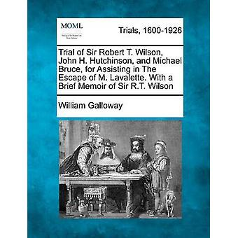 Trial of Sir Robert T. Wilson John H. Hutchinson and Michael Bruce for Assisting in The Escape of M. Lavalette. With a Brief Memoir of Sir R.T. Wilson by Galloway & William