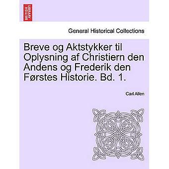 Breve og Aktstykker til Oplysning af Christiern den Andens og Frederik den Frstes Historie. Bd. 1. by Allen & Carl