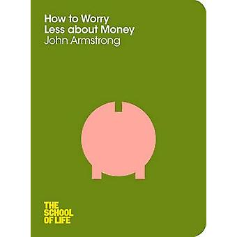 How to Worry Less About Money (Main Market Ed.) by John Armstrong - T