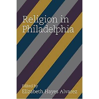 Religion in Philadelphia by Elizabeth Hayes Alvarez - 9781439914519 B