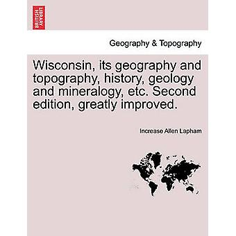 Wisconsin its geography and topography history geology and mineralogy etc. Second edition greatly improved. by Lapham & Increase Allen