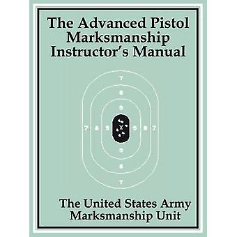 Advanced Pistol Marksmanship Instructors Manual The by The United States Army Marksmanship Unit