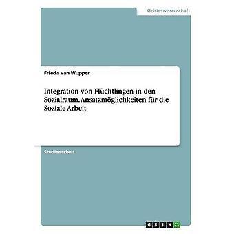 Integration von Flchtlingen in den Sozialraum. Fr Ansatzmglichkeiten die Soziale Arbeit par van Wupper & Frieda