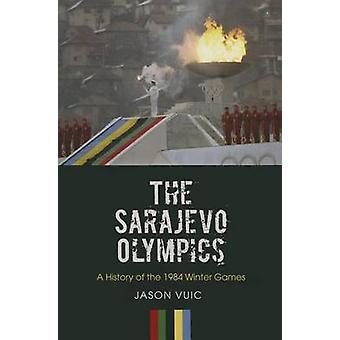 The Sarajevo Olympics - A History of the 1984 Winter Games by Jason Vu
