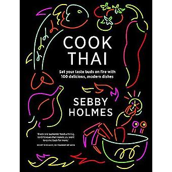 Cook Thai - 100 Delicious Modern Dishes by Sebby Holmes - 978085783394