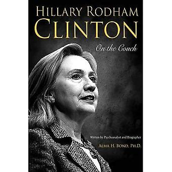 Hillary Rodham Clinton: On the Couch: Inside the Mind and Life of Hillary Clinton