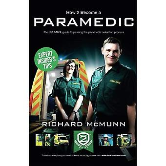 How To Become A Paramedic 2016 Version: The ULTIMATE guide to passing the Paramedic/Emergency Care Assistant selection...