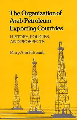 The Organization of Arab Petroleum Exporting Countries History Policies and Prospects by Tetreault & Mary Ann