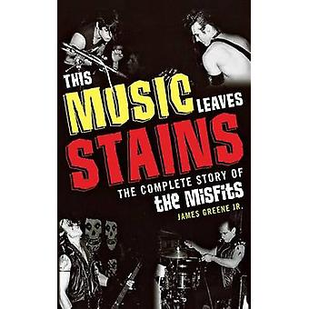 This Music Leaves Stains The Complete Story of the Misfits by Greene & James R. & Jr.