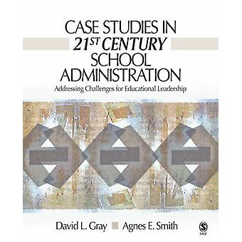 Case Studies in 21st Century School Administration Addressing Challenges for Educational Leadership by Gray & David L.