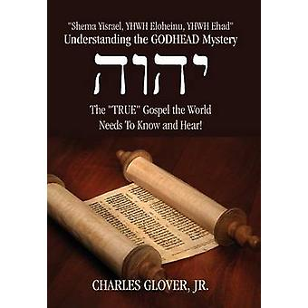 Understanding the Godhead Mystery Shema Yisrael Yhwh Eloheinu Yhwh Ehad the True Gospel the World Needs to Know and Hear by Glover Jr & Charles
