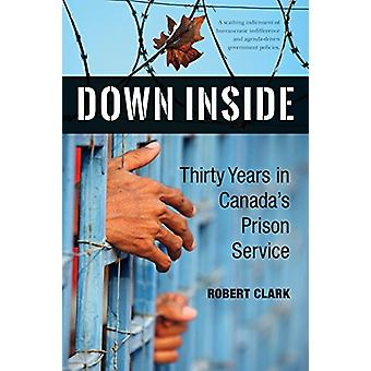 Down Inside - Thirty Years in Canada's Prison Service by Robert Clark