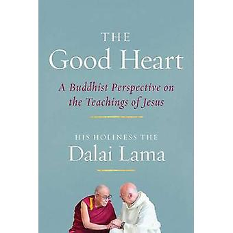 The Good Heart - A Buddhist Perspective on the Teachings of Jesus by D