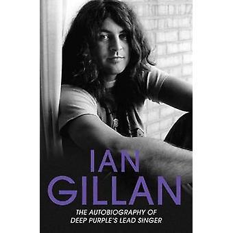 Ian Gillan - The Autobiography of Deep Purple's Singer by Ian Gillan -