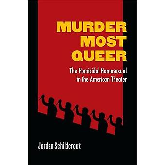 Murder Most Queer - The Homicidal Homosexual in the American Theater b