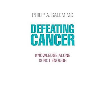 Defeating Cancer - Knowledge Alone is Not Enough by Defeating Cancer -
