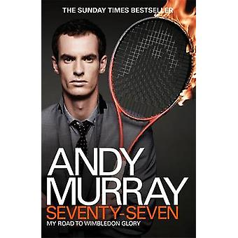 Andy Murray - Seventy-seven - My Road to Wimbledon Glory by Andy Murray