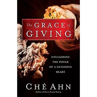 The Grace of Giving - Unleashing the Power of a Generous Heart by Ch A