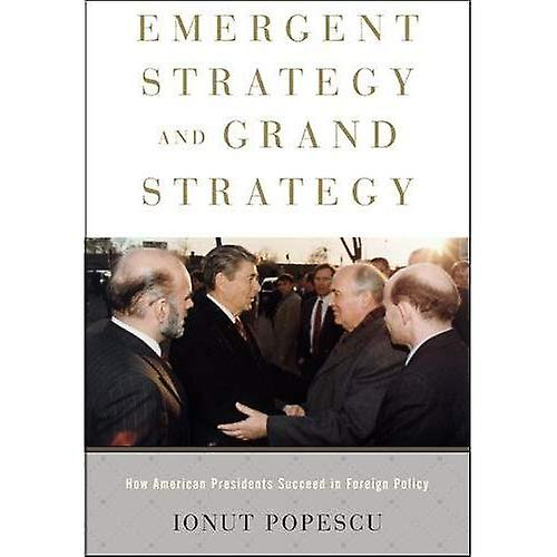 Emergent Strategy and Grand Strategy  How American Presidents Succeed in Foreign Policy