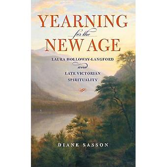 Yearning for the New Age Laura HollowayLangford and Late Victorian Spirituality by Sasson & Sarah Diane