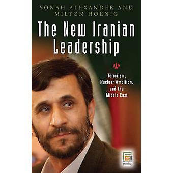 The New Iranian Leadership Ahmadinejad Terrorism Nuclear Ambition and the Middle East by Alexander & Yonah