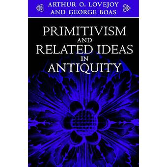 Primitivism and Related Ideas in Antiquity by Lovejoy & Arthur O.