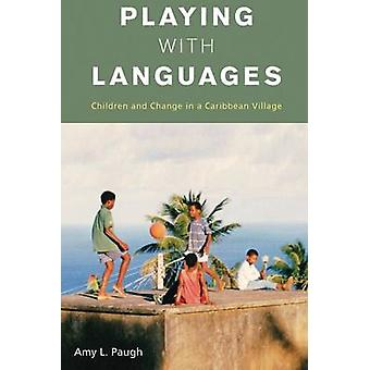 Playing with Languages Children and Change in a Caribbean Village by Paugh & Amy L.