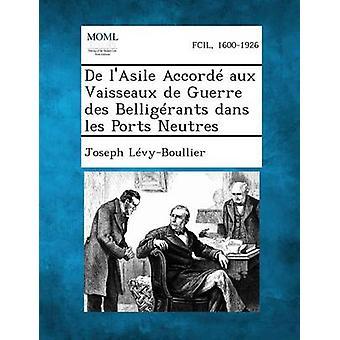 de LAsile Accorde Aux Vaisseaux de Guerre Des Belligerants Dans Les porter Neutres av LevyBoullier & Joseph
